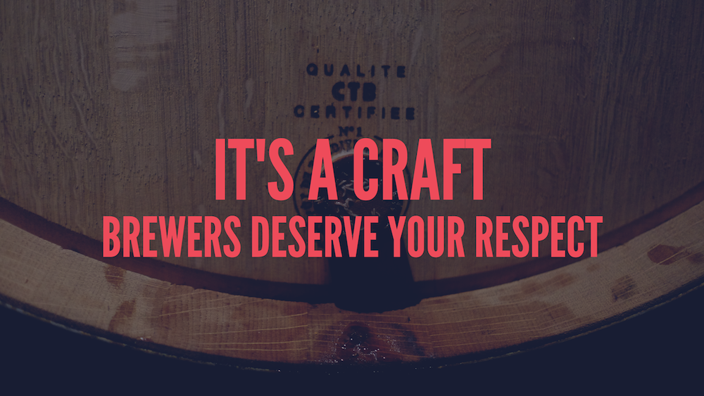 It's a craft; brewers deserve your respect